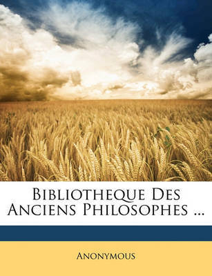 Bibliotheque Des Anciens Philosophes ... by * Anonymous
