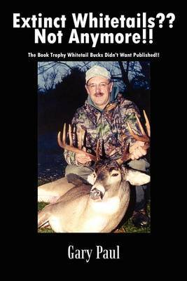 Extinct Whitetails?? Not Anymore!!: the Book Trophy Whitetail Bucks Didn't Want Published!! by Gary Paul image