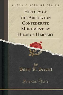 History of the Arlington Confederate Monument, by Hilary a Herbert (Classic Reprint) by Hilary A Herbert
