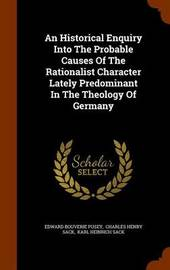An Historical Enquiry Into the Probable Causes of the Rationalist Character Lately Predominant in the Theology of Germany by Edward Bouverie Pusey image