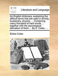An English Dictionary, Explaining the Difficult Terms That Are Used in Divinity, Husbandry, Physick, ... Containing Many Thousand of Hard Words ... Together with the Etymological Derivation of Them ... by E. Coles, by Elisha Coles