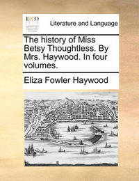 The History of Miss Betsy Thoughtless. by Mrs. Haywood. in Four Volumes by Eliza Fowler Haywood