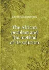 The African Problem and the Method of Its Solution by Edward Wilmot Blyden