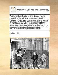 Arithmetick Both in the Theory and Practice, in All the Common and Useful Rules. by John Hill, Gent. with a Preface by Mr. Humphrey Ditton. the Third Edition; With the Addition of Several Algebraical Questions by John Hill