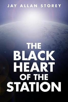 The Black Heart of the Station by Jay Allan Storey