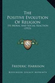 The Positive Evolution of Religion: Its Moral and Social Reaction (1913) by Frederic Harrison