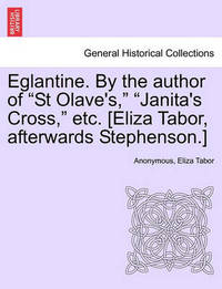 """Eglantine. by the Author of """"St Olave's,"""" """"Janita's Cross,"""" Etc. [Eliza Tabor, Afterwards Stephenson.] Vol. I. by * Anonymous"""