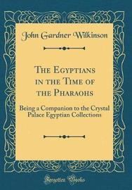 The Egyptians in the Time of the Pharaohs by John Gardner Wilkinson