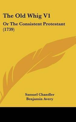 The Old Whig V1: Or the Consistent Protestant (1739)