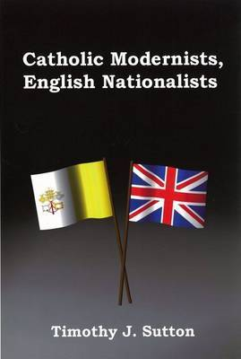Catholic Modernists, English Nationalists by Timothy J Sutton image