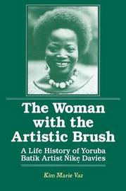 The Woman with the Artistic Brush: Life History of Yoruba Batik Nike Olaniyi Davies by Kim Marie Vaz