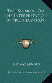 Two Sermons on the Interpretation of Prophecy (1839) by Thomas Arnold