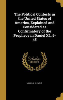 The Political Contests in the United States of America, Explained and Considered as Confirmatory of the Prophecy in Daniel XI., 5-45 by James A Clement