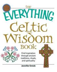 "The ""Everything"" Celtic Wisdom Book: Find Inspiration Through Ancient Traditions, Rituals, and Spirituality by Jennifer Emick"