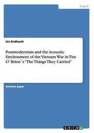 Postmodernism and the Acoustic Environment of the Vietnam War in Tim Obriens the Things They Carried by Urs Endhardt