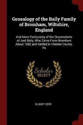 Genealogy of the Baily Family of Bromham, Wiltshire, England by Gilbert Cope