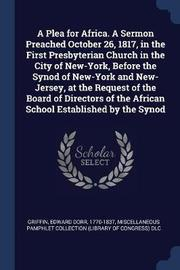 A Plea for Africa. a Sermon Preached October 26, 1817, in the First Presbyterian Church in the City of New-York, Before the Synod of New-York and New-Jersey, at the Request of the Board of Directors of the African School Established by the Synod by Edward Dorr Griffin