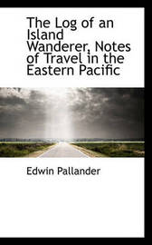 The Log of an Island Wanderer, Notes of Travel in the Eastern Pacific by Edwin Pallander