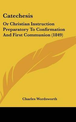 Catechesis: Or Christian Instruction Preparatory To Confirmation And First Communion (1849) by Charles Wordsworth image