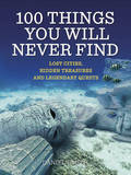 100 Things You Will Never Find: Lost Cities, Hidden Treasures and Legendary Quests by Daniel Smith