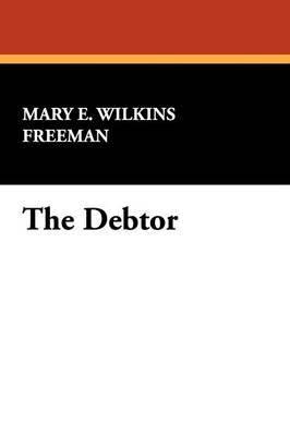 The Debtor by Mary Eleanor Wilkins Freeman