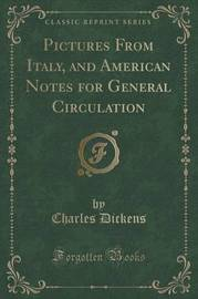 Pictures from Italy, and American Notes for General Circulation (Classic Reprint) by DICKENS