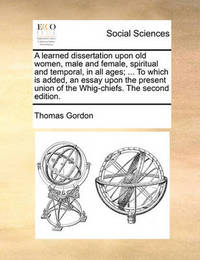 A Learned Dissertation Upon Old Women, Male and Female, Spiritual and Temporal, in All Ages; ... to Which Is Added, an Essay Upon the Present Union of the Whig-Chiefs. the Second Edition. by Thomas Gordon image