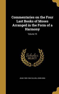 Commentaries on the Four Last Books of Moses Arranged in the Form of a Harmony; Volume 19 by Jean 1509-1564 Calvin