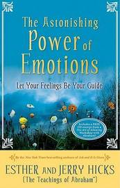 The Astonishing Power of Emotions: Let Your Feelings Be Your Guide by Esther Hicks