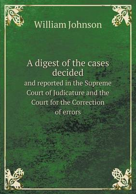 A Digest of the Cases Decided and Reported in the Supreme Court of Judicature and the Court for the Correction of Errors by William Johnson