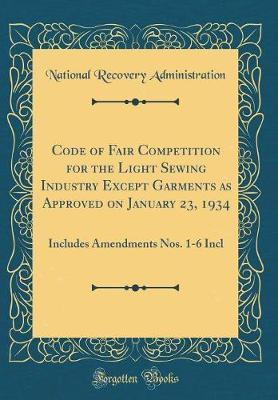 Code of Fair Competition for the Light Sewing Industry Except Garments as Approved on January 23, 1934 by National Recovery Administration