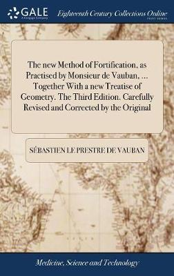 The New Method of Fortification, as Practised by Monsieur de Vauban, ... Together with a New Treatise of Geometry. the Third Edition. Carefully Revised and Corrected by the Original by Sebastien Le Prestre De Vauban image