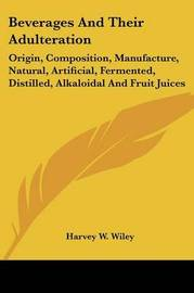 Beverages and Their Adulteration: Origin, Composition, Manufacture, Natural, Artificial, Fermented, Distilled, Alkaloidal and Fruit Juices by Harvey Washington Wiley