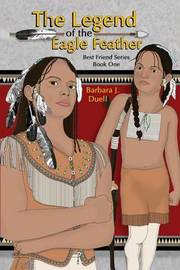The Legend of the Eagle Feather, Best Friend Series - Book One by Barbara J Duell
