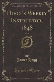 Hogg's Weekly Instructor, 1848, Vol. 1 (Classic Reprint) by James Hogg