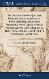 The Question, Whether a Jew, Born Within the British Dominions, Was, Before the Making the Late Act of Parliament, a Person Capable, by Law, to Purchase and Hold Lands to Him, and His Heirs, Fairly Stated and Considered. by a Gentleman of Lincoln's-Inn by Philip Carteret Webb image