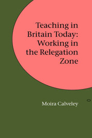 Teaching in Britain Today: Working in the Relegation Zone by Moira Calveley image