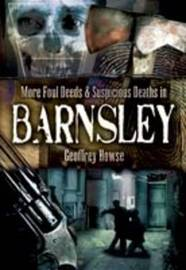 More Foul Deeds and Suspicious Deaths in Barnsley by Geoffrey Howse