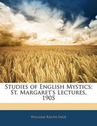 Studies of English Mystics: St. Margaret's Lectures, 1905 by William Ralph Inge
