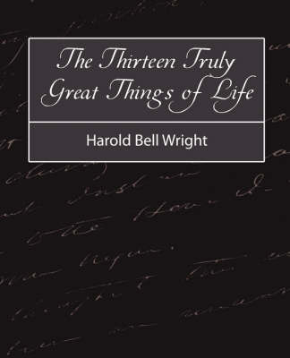 The Thirteen Truly Great Things in Life - Harold Bell Wright by Bell Wright Harold Bell Wright