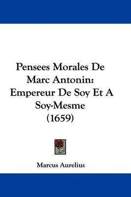 Pensees Morales de Marc Antonin: Empereur de Soy Et a Soy-Mesme (1659) by Marcus Aurelius