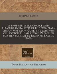 A True Believer's Choice and Pleasure Instanced in the Exemplary Life of Mrs Mary Coxe, the Late Wife of Doctor Thomas Coxe. Preached for Her Funeral by Richard Baxter. (1680) by Richard Baxter