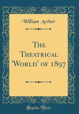 The Theatrical 'world' of 1897 (Classic Reprint) by William Archer