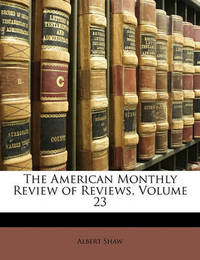 The American Monthly Review of Reviews, Volume 23 by Albert Shaw