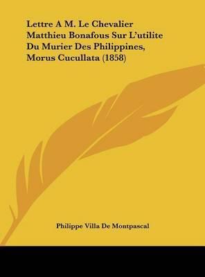 Lettre A M. Le Chevalier Matthieu Bonafous Sur L'Utilite Du Murier Des Philippines, Morus Cucullata (1858) by Philippe Villa De Montpascal