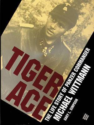 Tiger Ace: The Life Story of Panzer Commander Michael Wittmann by Gary,L. Simpson