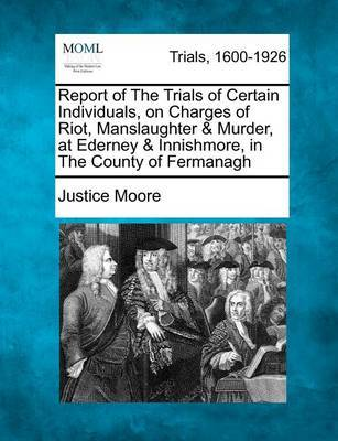 Report of the Trials of Certain Individuals, on Charges of Riot, Manslaughter & Murder, at Ederney & Innishmore, in the County of Fermanagh by Justice Moore