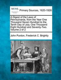 A Digest of the Laws of Pennsylvania, from the Year One Thousand Seven Hundred to the Tenth Day of July, One Thousand Eight Hundred and Seventy-Two. Volume 2 of 2 by John Purdon
