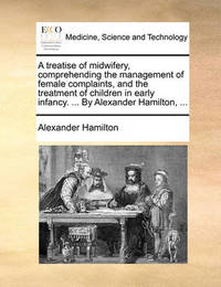 A Treatise of Midwifery, Comprehending the Management of Female Complaints, and the Treatment of Children in Early Infancy. ... by Alexander Hamilton, by Alexander Hamilton
