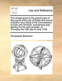 The Charge Given to the Grand Juries of the County of the City of Dublin and County of Dublin by Christopher Robinson